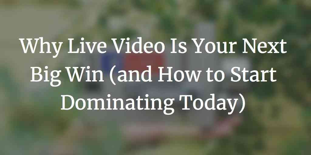 Why Live Video Is Your Next Big Win