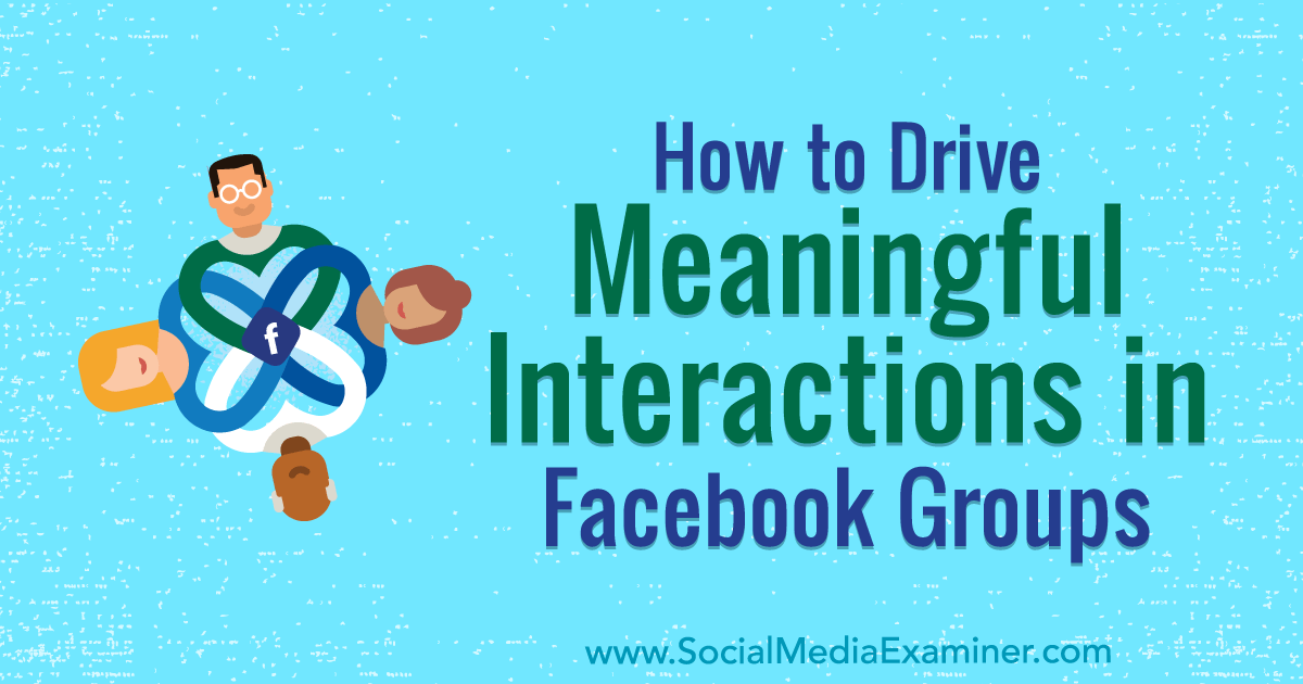 How to Drive Meaningful Interactions in Facebook Groups : Social Media Examiner