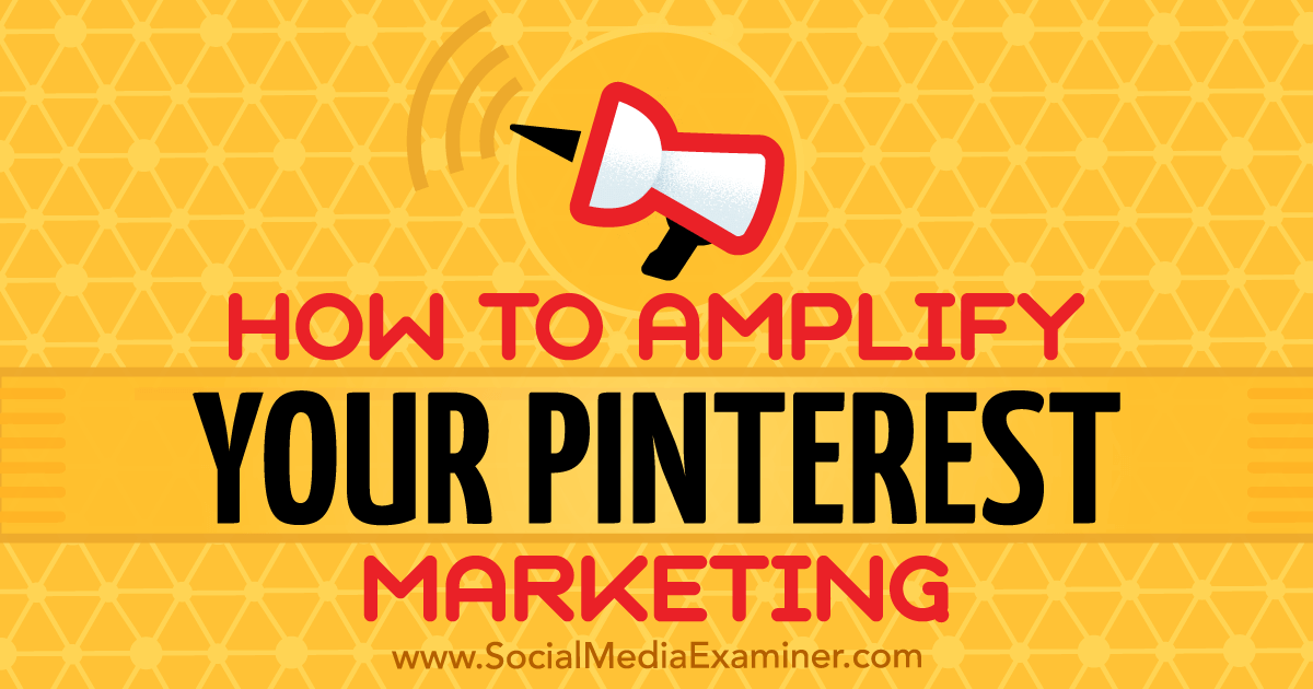 How to Amplify Your Pinterest Marketing : Social Media Examiner