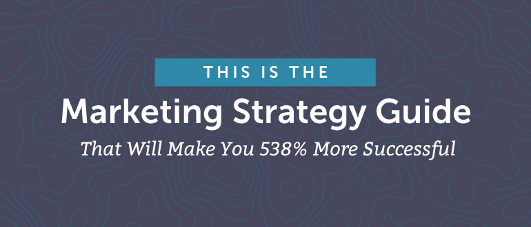 Marketing Strategy Guide: Make Yourself 538% More Successful