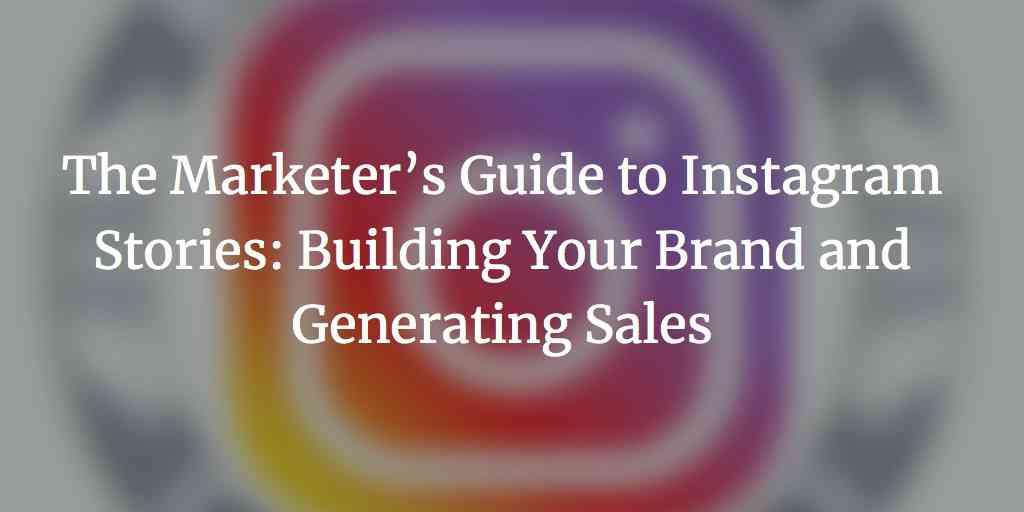 The Marketer's Guide to Instagram Stories: Building Your Brand and Generating Sales