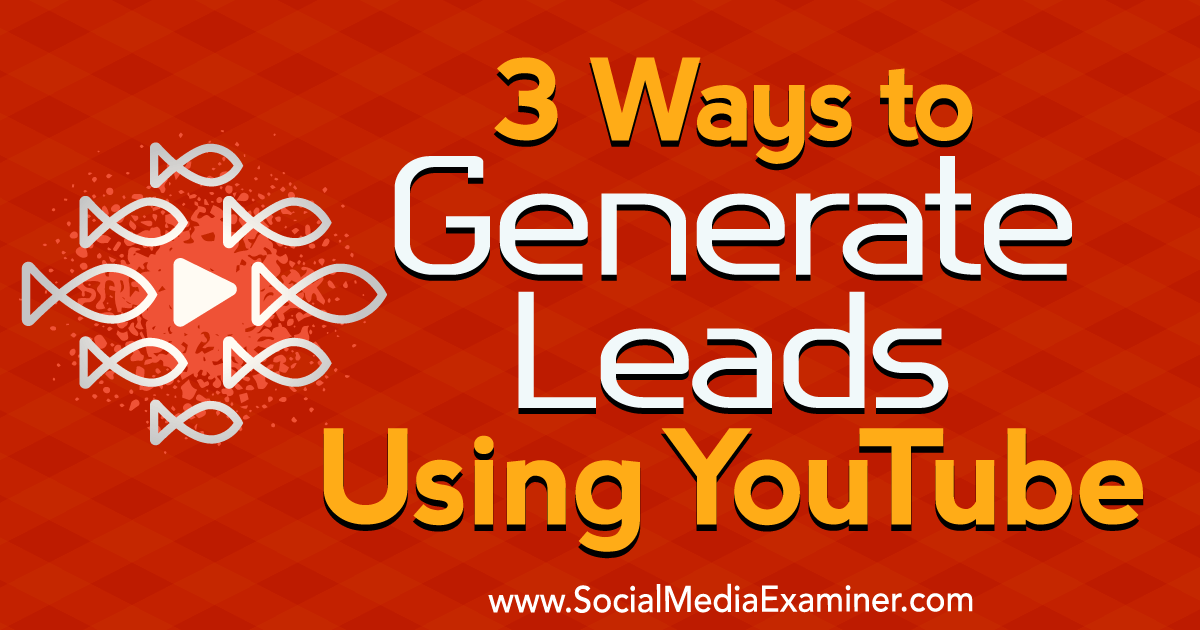 3 Ways to Generate Leads Using YouTube : Social Media Examiner
