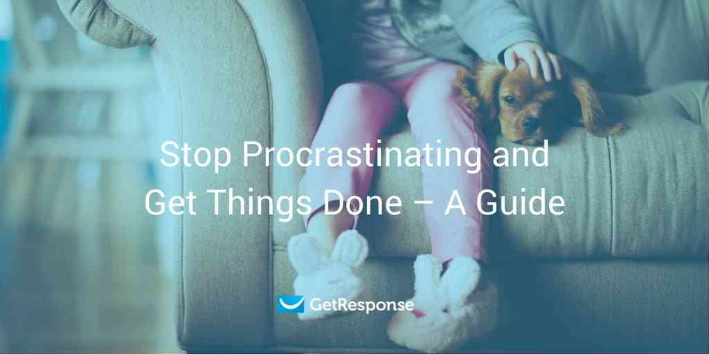 Stop Procrastinating and Get Things Done – A Guide - GetResponse Blog