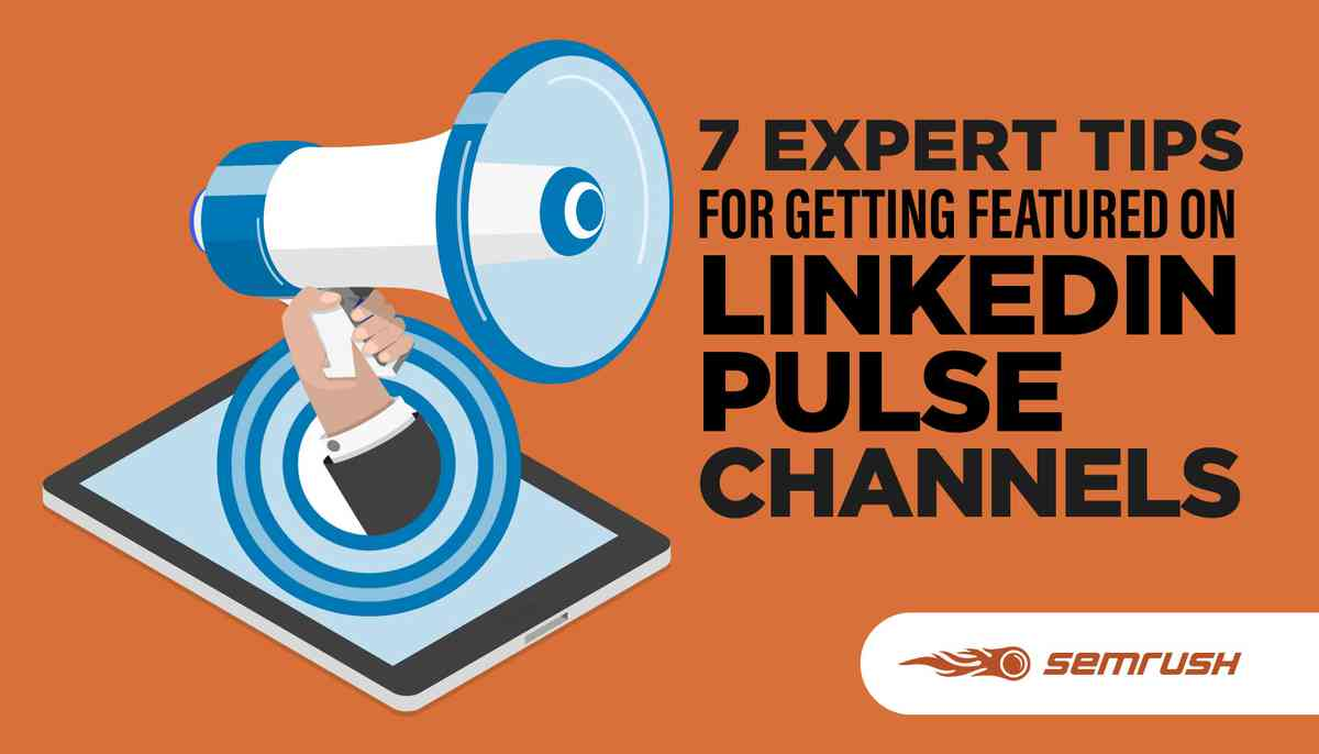 7 Expert Tips for Getting Featured on LinkedIn Pulse Channels