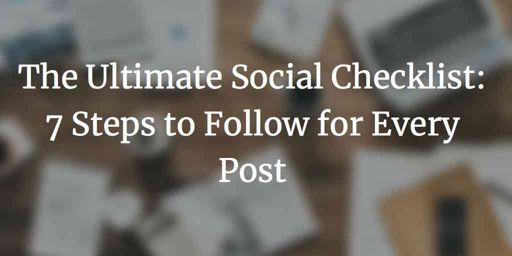 The Ultimate Social Checklist: 7 Steps to Follow for Every Post