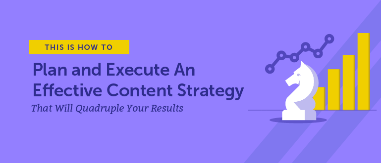 How to Plan and Execute an Effective Content Strategy That Will Quadruple Your Results (Free Templa…
