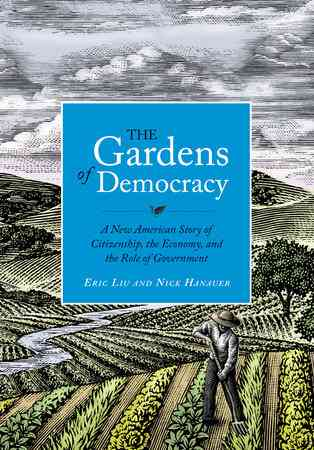 The Gardens of Democracy by Eric Liu, Nick Hanauer | PenguinRandomHouse.com