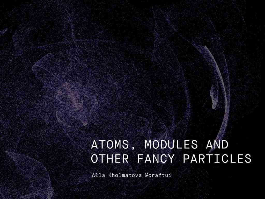 Atoms, Modules and Other Fancy Particles - Part I // Speaker Deck