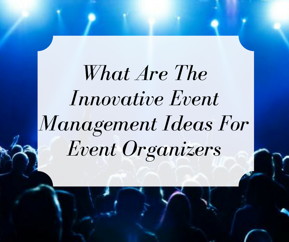 What are the Innovative Event Management Ideas for Event Organizer