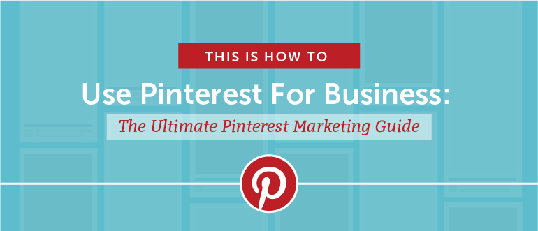 How to Use Pinterest For Business: The Ultimate Marketer's Guide
