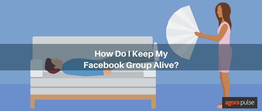 How Do I Keep My Facebook Group Alive? | Agorapulse