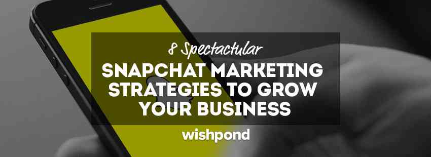 8 Spectacular Snapchat Marketing Strategies to Grow Your Business