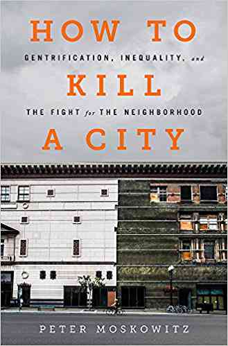 How to Kill a City: Gentrification, Inequality, and the Fight for the Neighborhood: Peter Moskowitz…