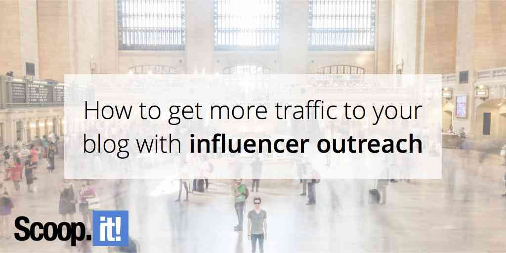 How to get more traffic to your blog with influencer outreach - Scoop.it Blog