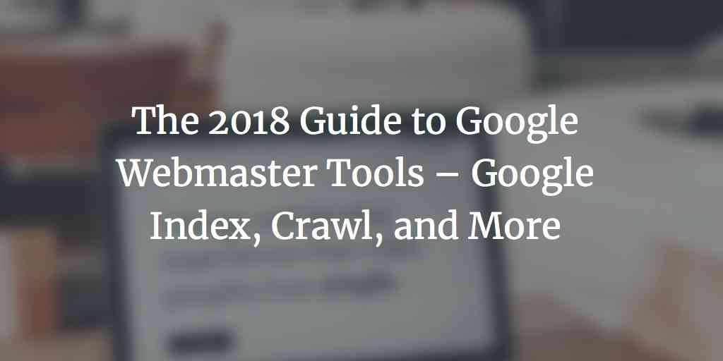 The 2018 Guide to Google Webmaster Tools – Google Index, Crawl, and More