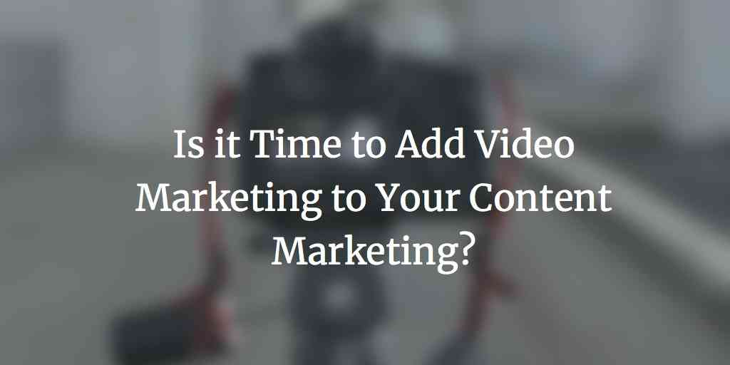 Is it Time to Add Video Marketing to Your Content Marketing?