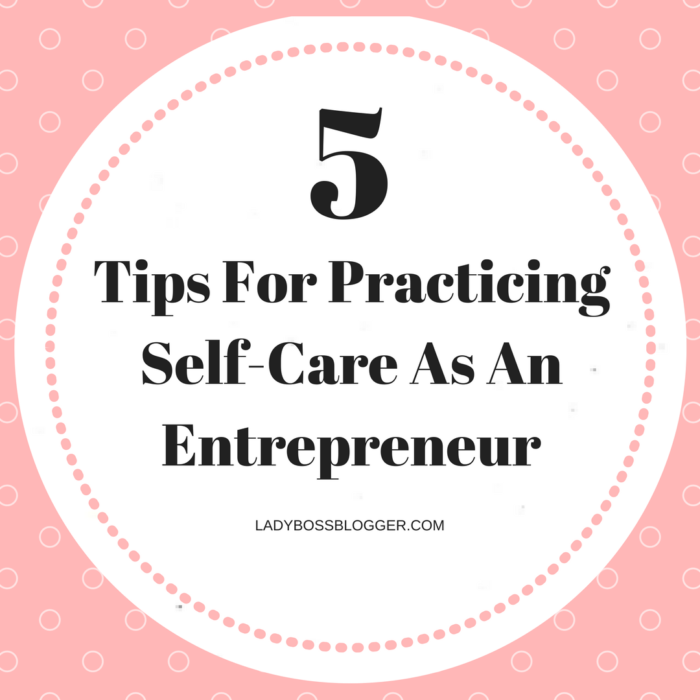 5 Tips For Practicing Self-Care As An Entrepreneur | ladybossblogger