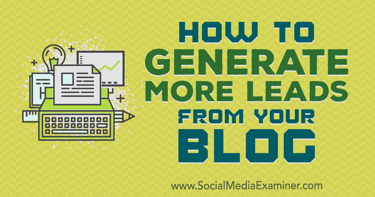 How to Generate More Leads From Your Blog : Social Media Examiner