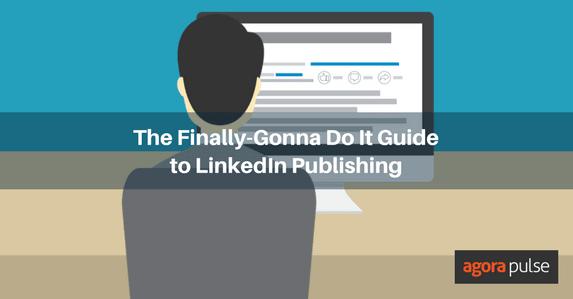 The Finally-Gonna Do It Guide to LinkedIn Publishing | Agorapulse