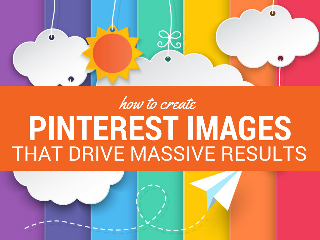 How to Create Pinterest Images That Drive Massive Results