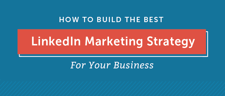 LinkedIn Marketing Strategy: How to Build the Best One For Your Business