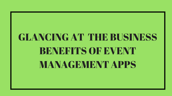 Glancing at the Business Benefits of Event Management Apps