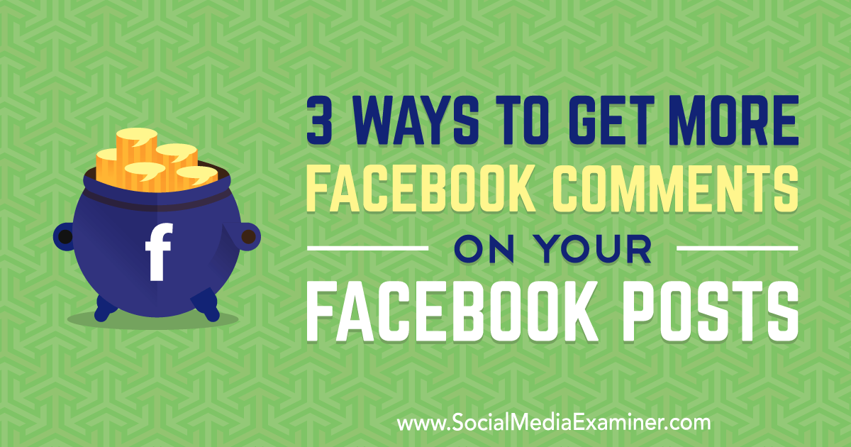 3 Ways to Get More Facebook Comments on Your Facebook Posts : Social Media Examiner