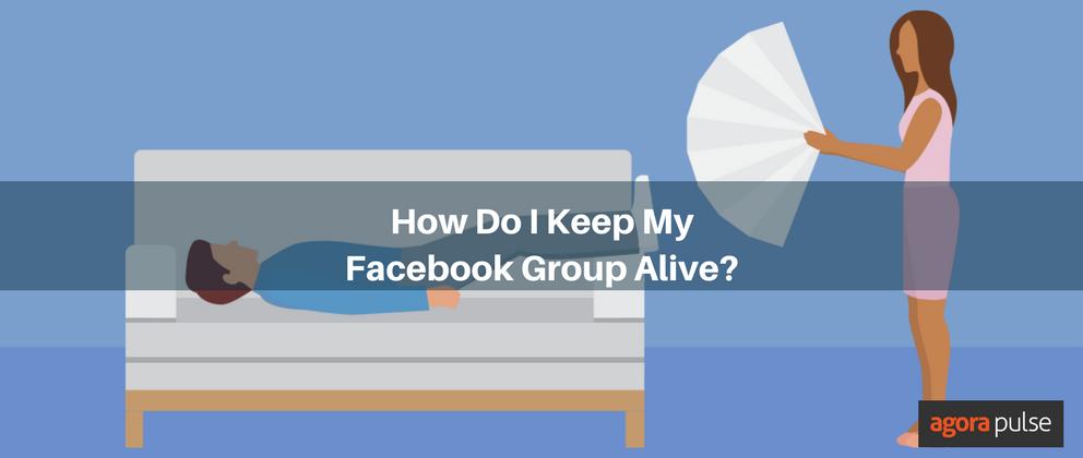 How Do I Keep My Facebook Group Alive? | Agorapulse