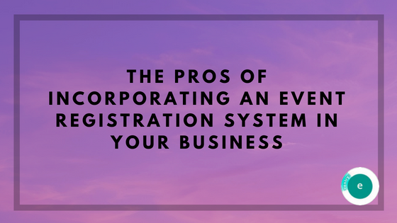 The Pros of incorporating an Event Registration System in your Business