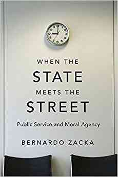 When the State Meets the Street: Public Service and Moral Agency: Professor Bernardo Zacka: 9780674…