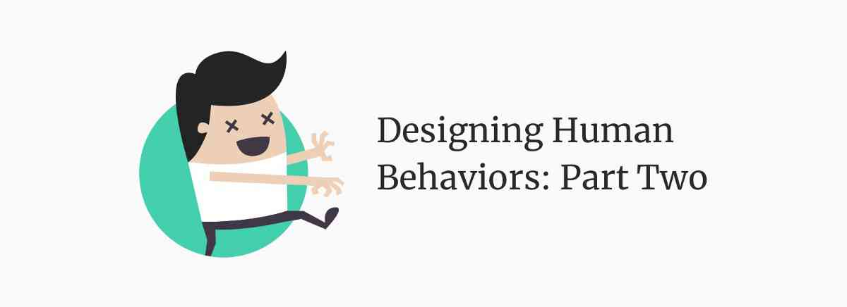 Designing Human Behaviors: Part Two – UX Planet