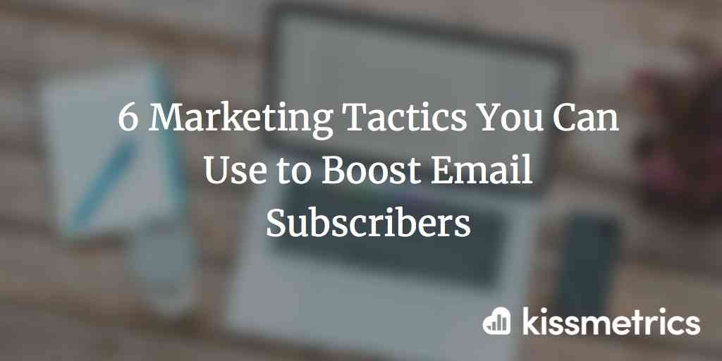 6 Marketing Tactics You Can Use to Boost Email Subscribers