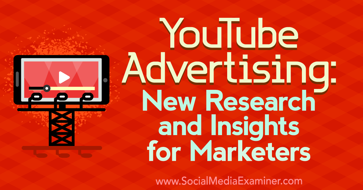 YouTube Advertising: New Research and Insights for Marketers : Social Media Examiner