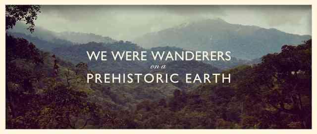 We Were Wanderers On A Prehistoric Earth