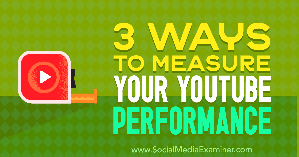 3 Ways to Measure Your YouTube Performance : Social Media Examiner