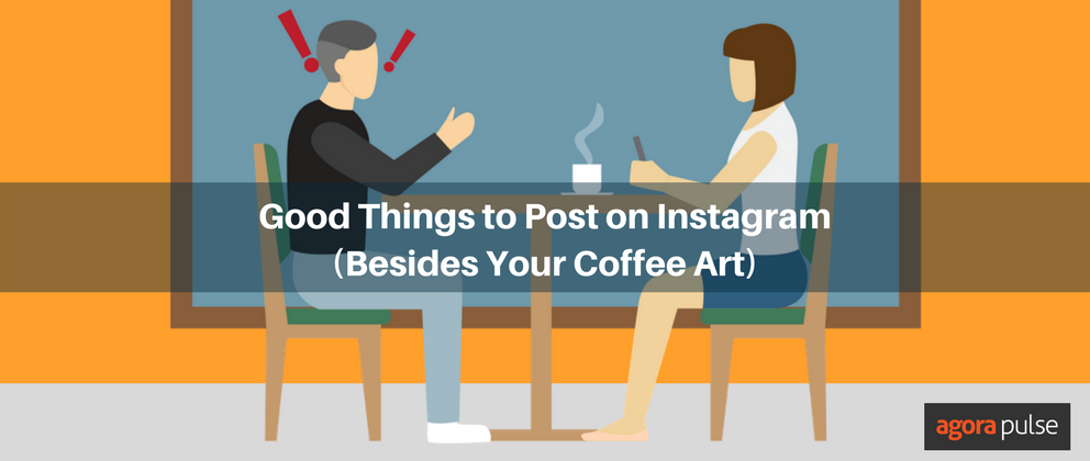 Good Things to Post on Instagram (Besides Your Coffee Art) | Agorapulse