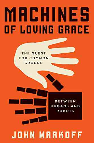 Machines of Loving Grace: The Quest for Common Ground Between Humans and Robots, John Markoff, eBoo…