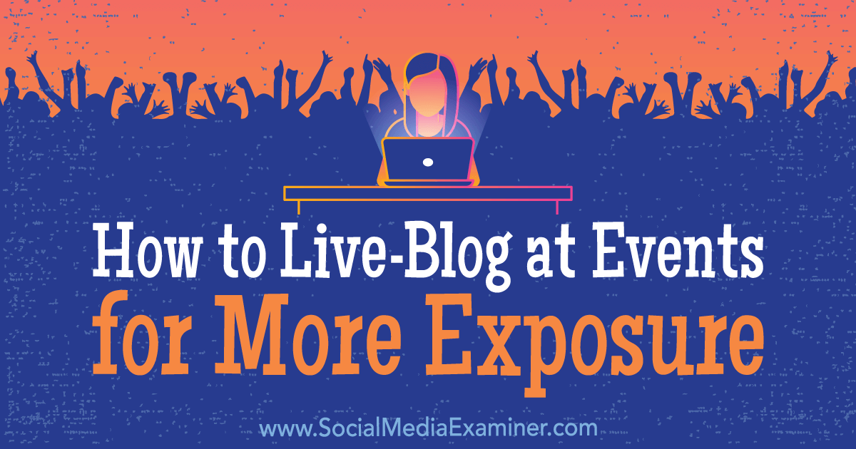 How to Live-Blog at Events for More Exposure : Social Media Examiner
