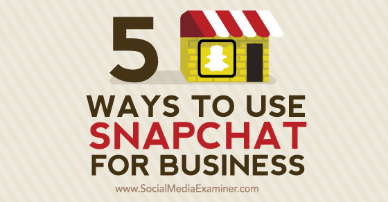 5 Ways to Use Snapchat for Business : Social Media Examiner
