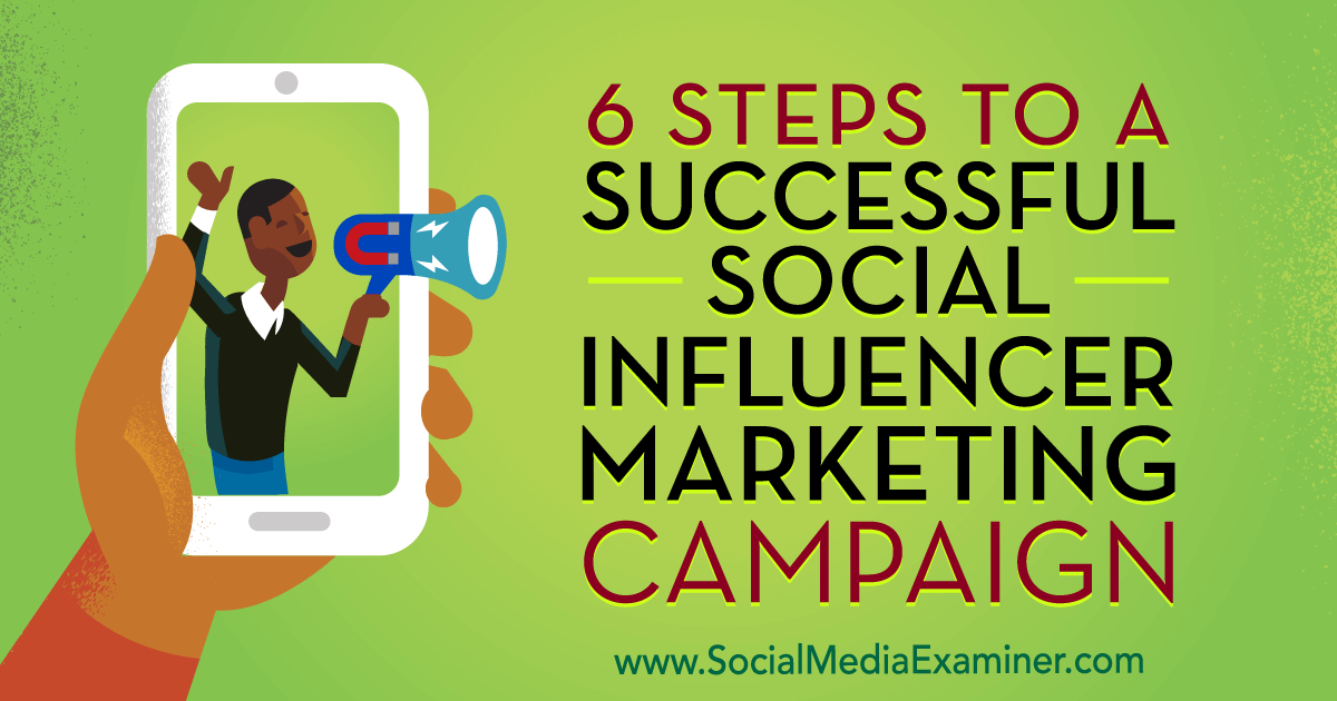 6 Steps to a Successful Social Influencer Marketing Campaign : Social Media Examiner