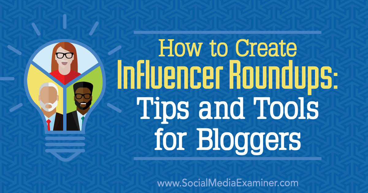 How to Create Influencer Roundups: Tips and Tools for Bloggers : Social Media Examiner