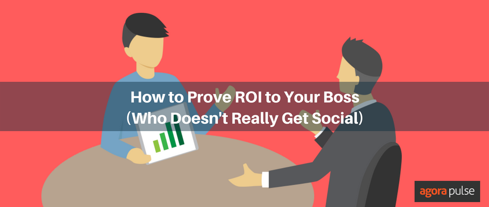 How to Prove Social ROI to Your Boss (Who Doesn't Really Get Social) | Agorapulse