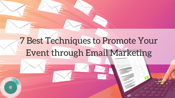 7 Best Techniques To Promote Your Event Through Email Marketing