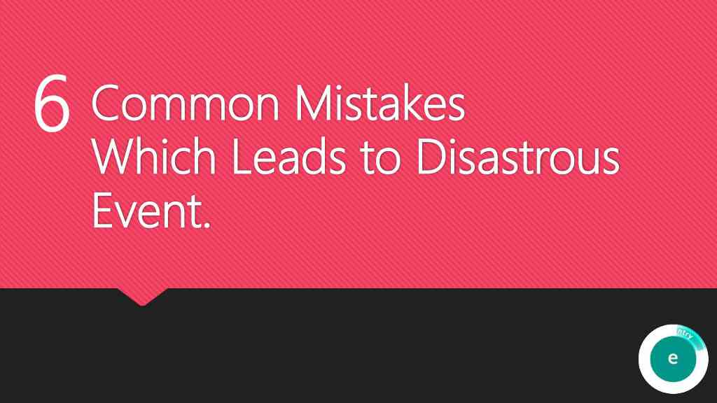 6 Common Mistakes Which Leads to Disastrous Event.