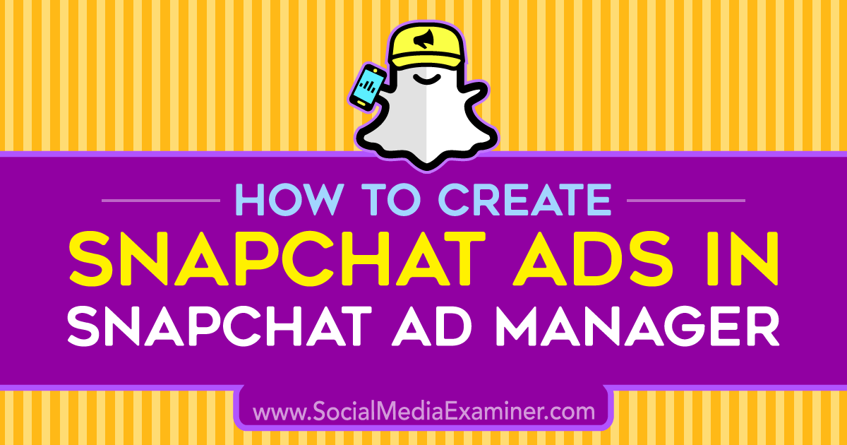 How to Create Snapchat Ads in Snapchat Ad Manager : Social Media Examiner